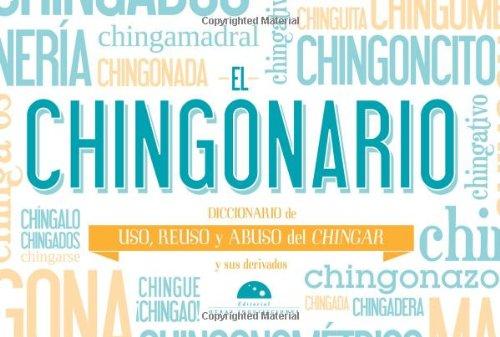 9786074570700: El Chingonario: Diccionario de Uso, Reuso y Abuso del Chinga y Sus Derivados