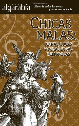 9786074571219: Chicas malas / Bad Girls: Queens, Crazy women, and more: Reinas, Locas Y Otras Cosas Peligrosas / Queens, Crazy and Other Dangerous Things (Algarabia) (Spanish Edition)