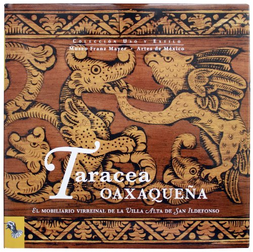 9786074610901: Taracea Oaxaquena / Inlay Oaxaquena: El Mobiliario Virreynal De La Villa Alta De San Ildefonso / the Colonial Furniture of the San Ildefonso Villa Alta (Uso Y Estilo)