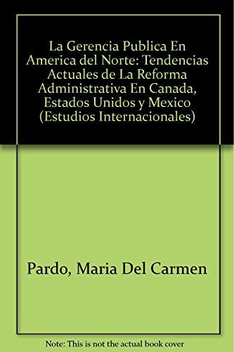9786074620108: La Gerencia Publica En America del Norte: Tendencias Actuales de La Reforma Administrativa En Canada, Estados Unidos y Mexico (Estudios Internacionales)