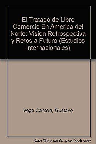 9786074620900: El Tratado de Libre Comercio En America del Norte: Vision Retrospectiva y Retos a Futuro (Estudios Internacionales)