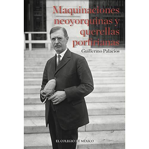 MAQUINACIONES NEOYORQUINAS Y QUERELLAS PORFIRIANAS: Palacios, Guillermo