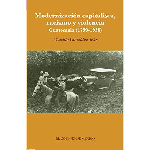 9786074625417: MODERNIZACION CAPITALISTA RACISMO Y VIOLENCIA. GUATEMALA 1750 - 1930