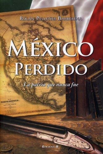 9786074800159: Mexico Perdido, La Patria Que Nunca Fue (Historica (Ediciones B)) (Spanish Edition)