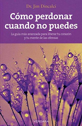 Como perdonar cuando no puedes (Vivir Mejor (Vergara)) (Spanish Edition): Jim Dincalci