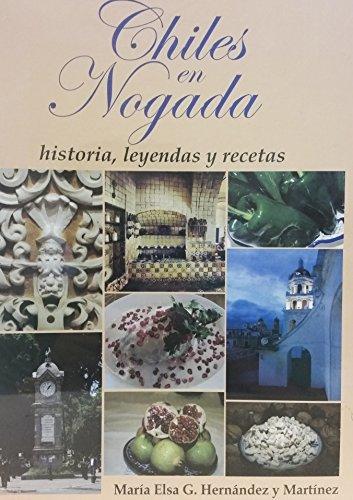 CHILES EN NOGADA : HISTORIA, LEYENDAS Y RECETAS.: Hernández y Martínez, María Elsa G.