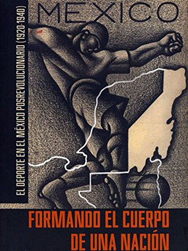 FORMANDO EL CUERPO DE UNA NACION. El deporte en el Mexico posrevolucionario (1920-1940): Monserrat ...