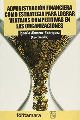 ADMINISTRACIÓN FINANCIERA COMO ESTRATEGIA PARA LOGRAR VENTAJAS: Almaraz Rodríguez, Ignacio