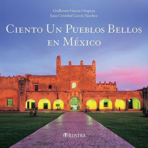 Ciento un pueblos bellos en México: García Oropeza, Guillermo ; García Sánchez, Juan ...