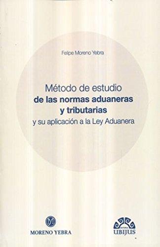 METODO DE ESTUDIO DE LAS NORMAS ADUANERAS: MORENO YEBRA, FELIPE