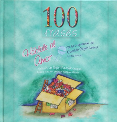 100 FRASES. Hablale al amor: Madrigal Carasco, Sergio; Veronica Vazquez Orozco (ilus.).