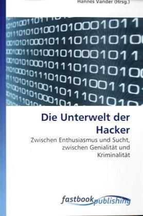 Die Unterwelt der Hacker: Zwischen Enthusiasmus und Sucht, zwischen Genialität und Kriminalit&...