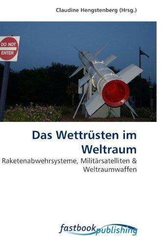 Das Wettrüsten im Weltraum: Raketenabwehrsysteme, Militärsatelliten (Paperback)