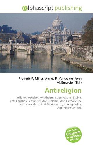 9786130251635: Antireligion: Religion, Atheism, Antitheism, Supernatural, Divine, Anti-Christian Sentiment, Anti-Judaism, Anti-Catholicism, Anti-clericalism, Anti-Mormonism, Islamophobia, Anti-Protestantism.