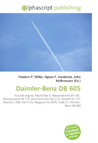 9786130278014: Daimler-Benz DB 605: Aircraft engine, World War II, Messerschmitt Bf 109, Messerschmitt Bf 110, Messerschmitt Me 210, Heinkel He 177, Macchi C.205, ... Re.2005, Saab 21, Daimler- Benz DB 600