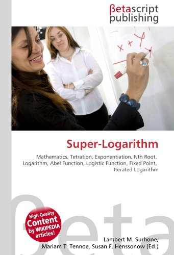 9786130356989: Super-Logarithm: Mathematics, Tetration, Exponentiation, Nth Root, Logarithm, Abel Function, Logistic Function, Fixed Point, Iterated Logarithm