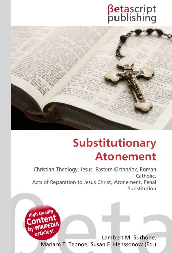 9786130436124: Substitutionary Atonement: Christian Theology, Jesus, Eastern Orthodox, Roman Catholic, Acts of Reparation to Jesus Christ, Atonement, Penal Substitution
