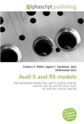 9786130791704: Audi S and RS models: High performance vehicle, Audi, Audi TT, Audi S3, Audi S4, Audi A5, Audi 80, Audi RS2 Avant, Audi S6, Audi RS4, Audi S8, Audi RS6