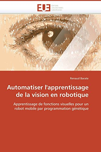 9786131501326: Automatiser l'apprentissage de la vision en robotique: Apprentissage de fonctions visuelles pour un robot mobile par programmation génétique (Omn.Univ.Europ.) (French Edition)
