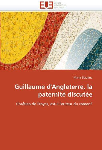 Guillaume d'Angleterre, la paternité discutée : Chrétien de Troyes, est-il l'auteur du roman? - Maria Slautina