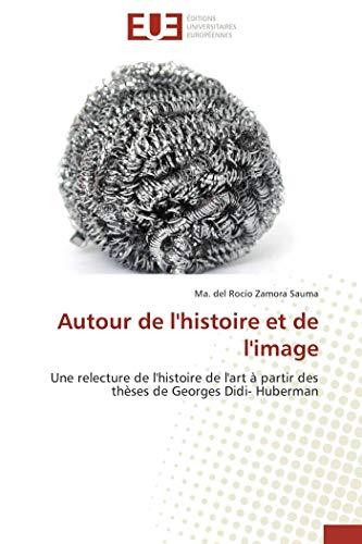 9786131531026: Autour de l'histoire et de l'image: Une relecture de l'histoire de l'art à partir des thèses de Georges Didi- Huberman (French Edition)