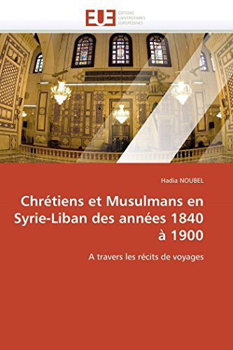 9786131576829: Chr�tiens et Musulmans en Syrie-Liban des ann�es 1840 � 1900: A travers les r�cits de voyages