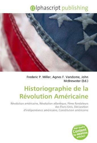 9786131776281: Historiographie de la Révolution Américaine: Révolution américaine, Révolution atlantique, Pères fondateurs des États-Unis, Déclaration d'indépendance américaine, Constitution américaine