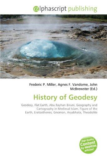 9786132558039: History of Geodesy: Geodesy, Flat Earth, Abu Rayhan Biruni, Geography and Cartography in Medieval Islam, Figure of the Earth, Eratosthenes, Gnomon, Aryabhata, Theodolite