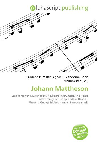 9786132579676: Johann Mattheson: Lexicographer, Music theory, Keyboard instrument, The letters and writings of George Frideric Handel, Rhetoric, George Frideric Handel, Baroque music