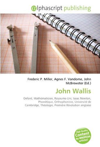 9786132666598: John Wallis: Oxford, Mathématicien, Royaume-Uni, Isaac Newton, Phonétique, Orthophoniste, Université de Cambridge, Théologie, Première Révolution anglaise