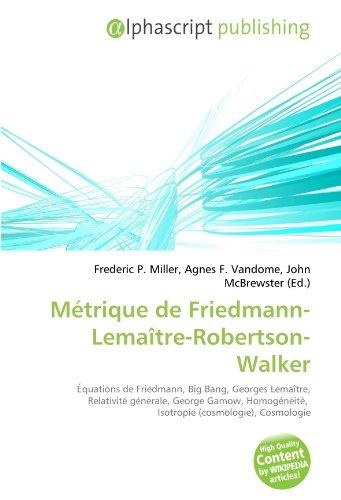 9786132759382: Métrique de Friedmann-Lemaître-Robertson-Walker: Équations de Friedmann, Big Bang, Georges Lemaître, Relativité générale, George Gamow, Homogénéité, Isotropie (cosmologie), Cosmologie