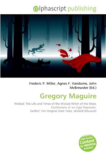 9786132860941: Gregory Maguire: Wicked: The Life and Times of the Wicked Witch of the West, Confessions of an Ugly Stepsister, Gothic! Ten Original Dark Tales, Wicked (Musical)