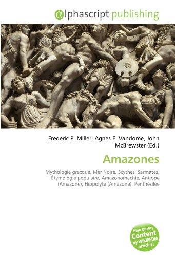 9786132885555: Amazones: Mythologie grecque, Mer Noire, Scythes, Sarmates, Étymologie populaire, Amazonomachie, Antiope (Amazone), Hippolyte (Amazone), Penthésilée