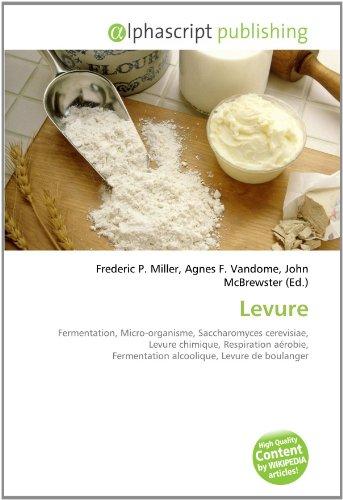 9786133704152: Levure: Fermentation, Micro-organisme, Saccharomyces cerevisiae, Levure chimique, Respiration a�robie, Fermentation alcoolique, Levure de boulanger