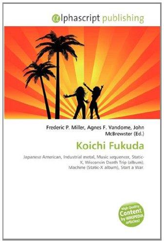 9786133722705: Koichi Fukuda: Japanese American, Industrial metal, Music sequencer, Static-X, Wisconsin Death Trip (album), Machine (Static-X album), Start a War.