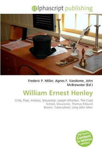9786133761285: William Ernest Henley: Critic, Poet, Invictus, Gloucester, Joseph Wharton, The Crypt School, Gloucester, Thomas Edward Brown, Tuberculosis, Long John Silver