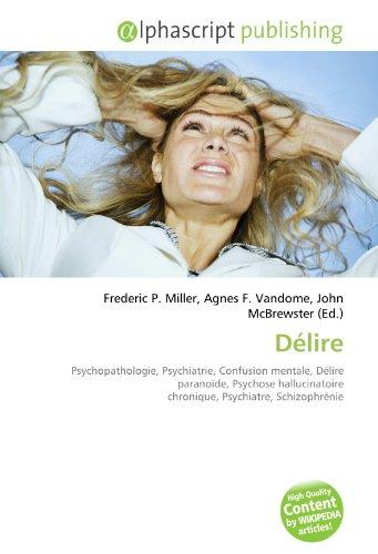 9786133921306: Délire: Psychopathologie, Psychiatrie, Confusion mentale, Délire paranoïde, Psychose hallucinatoire chronique, Psychiatre, Schizophrénie