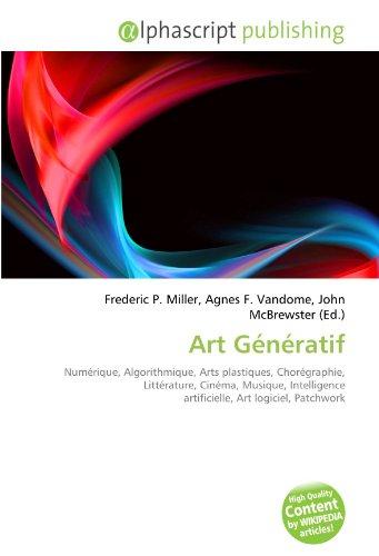 9786133925045: Art G�n�ratif: Num�rique, Algorithmique, Arts plastiques, Chor�graphie, Litt�rature, Cin�ma, Musique, Intelligence artificielle, Art logiciel, Patchwork