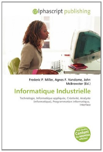 9786133985933: Informatique Industrielle: Technologie, Informatique appliqu�e, Cr�ativit�, Analyste (informatique), Programmation informatique, Interface