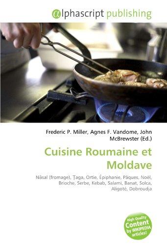 9786134143899: Cuisine Roumaine et Moldave: Nasal (fromage), Taga, Ortie, �piphanie, P�ques, No�l, Brioche, Serbe, Kebab, Salami, Banat, Solca, Aligot�, Dobroudja