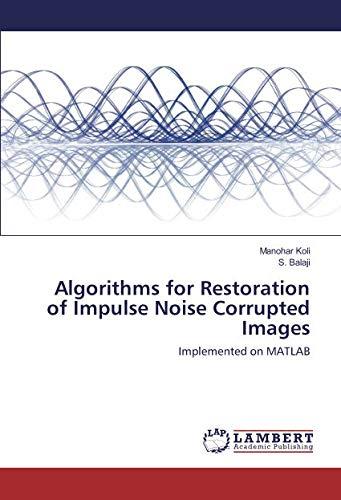 Algorithms for Restoration of Impulse Noise Corrupted Images : Implemented on MATLAB: Manohar Koli