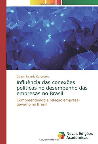 Influência das conexões políticas no desempenho das empresas no Brasil: Compreendendo a relação empresa-governo no Brasil (Paperback) - Cleiton Ricardo Kuronuma