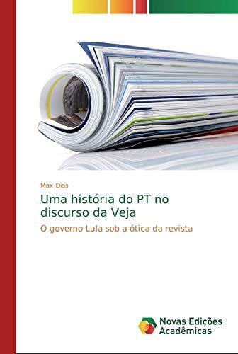 Uma história do PT no discurso da Veja : O governo Lula sob a ótica da revista - Max Dias