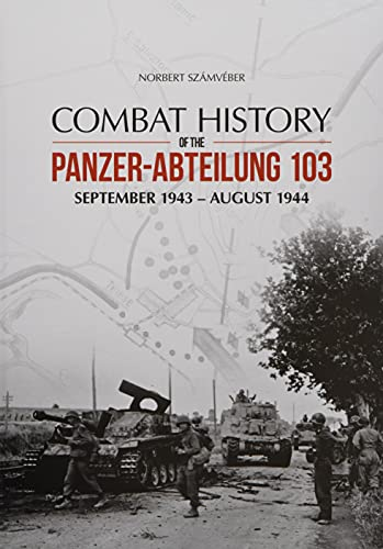 Combat History of the Panzer-Abteilung 103: September 1943 - August 1944 (Hardcover): Norbert ...