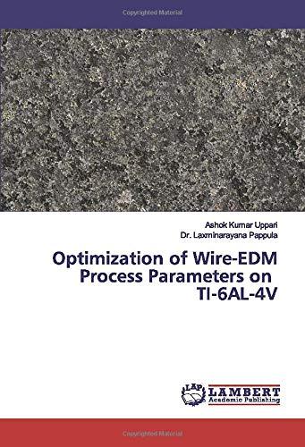 Optimization of Wire-EDM Process Parameters on TI-6AL-4V: Ashok Kumar Uppari,
