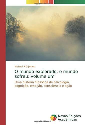 O mundo explorado, o mundo sofreu: volume um : Uma história filosófica de psicologia, cognição, emoção, consciência e ação - Michael R D James
