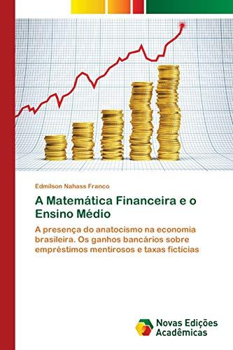 A Matemática Financeira e o Ensino Médio : A presença do anatocismo na economia brasileira. Os ganhos bancários sobre empréstimos mentirosos e taxas fictícias - Edmilson Nahass Franco