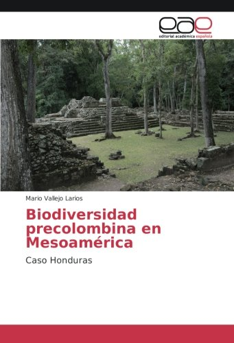 Biodiversidad precolombina en Mesoamérica: Caso Honduras (Spanish Edition): Mario Vallejo ...