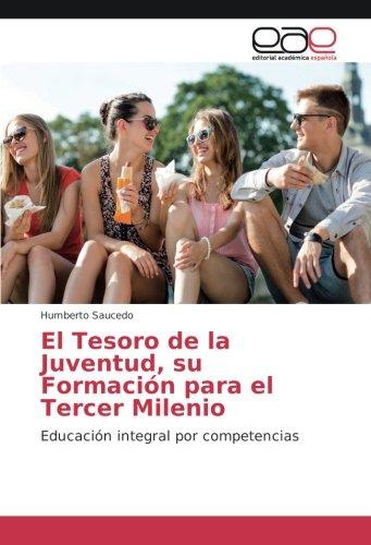 El Tesoro de la Juventud, su Formación para el Tercer Milenio : Educación integral por competencias - Humberto Saucedo