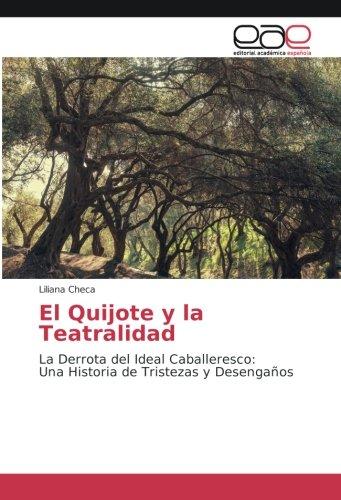 El Quijote y la Teatralidad : La Derrota del Ideal Caballeresco: Una Historia de Tristezas y Desengaños - Liliana Checa